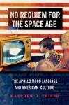 No Requiem for the Space Age: The Apollo Moon Landings and American Culture - Matthew D Tribbe