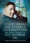 Covert Radar and Signals Interception: The Secret Career of Eric Ackermann - Peter Jackson, David Haysom