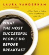 What the Most Successful People Do Before Breakfast: A Short Guide to Making Over Your Mornings - and Life - Laura Vanderkam