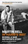 In Harm's Way: Bosnia: A War Reporter's Story - Martin Bell