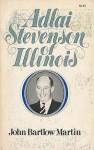 Adlai Stevenson of Illinois: The Life of Adlai E. Stevenson - John Bartlow Martin