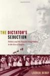 The Dictator's Seduction: Politics and the Popular Imagination in the Era of Trujillo - Lauren Hutchinson Derby
