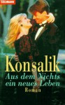 Aus Dem Nichts Ein Neues Leben - Heinz G. Konsalik