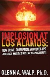 Implosion at Los Alamos - How Crime, Corruption, and Cover Ups Jeapordize America's Nuclear Weapon's Secrets - Glenn Walp