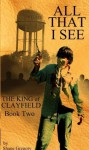 All That I See (The King of Clayfield, Book 2) - Shane Gregory