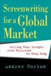 Screenwriting for a Global Market: Selling Your Scripts from Hollywood to Hong Kong - Andrew Horton