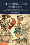 Reforming Ideas in Britain: Politics and Language in the Shadow of the French Revolution, 1789-1815 - Mark Philp