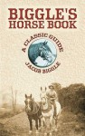 Biggle's Horse Book: A Classic Guide - Jacob Biggle