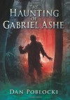 The Haunting of Gabriel Ashe - Dan Poblocki