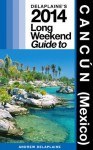 Delaplaine's 2014 Long Weekend Guide to Cancún (Mexico) - Andrew Delaplaine