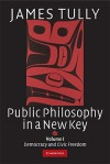 Public Philosophy in a New Key, Volume I: Democracy and Civic Freedom - James Tully