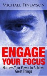 Engage Your Focus: Harness Your Power to Achieve Great Things (Your Personal Development) - Michael Finlayson