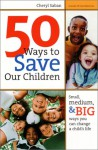 50 Ways to Save Our Children: Small, Medium, & Big Ways You Can Change a Child's Life - Cheryl Saban