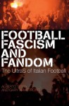Football, Fascism and Fandom: The UltraS of Italian Football - Alberto Testa, Gary Armstrong