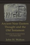 Ancient Near Eastern Thought and the Old Testament: Introducing the Conceptual World of the Hebrew Bible - John H. Walton