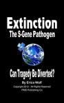 Extinction - The S-Gene Pathogen - Can Tragedy Be Diverted?: A Human Catastrophe in the Making - Erica Wolf, David Walden