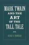 Mark Twain and the Art of the Tall Tale - Henry B. Wonham
