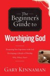 The Beginner's Guide to Worshiping God - Gary Kinnaman