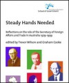 Steady Hands Needed: Reflections on the role of the Secretary of Foreign Affairs and Trade in Australia 1979-1999 - Trevor Wilson, Graham Cooke