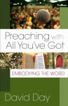 Preaching With All You've Got: Embodying The Word - David Day