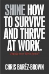 Shine: How to Survive and Thrive at Work - Chris Barez-Brown