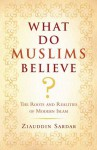 What Do Muslims Believe?: The Roots and Realities of Modern Islam - Ziauddin Sardar