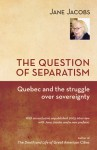 The Question of Separatism: Quebec and the Struggle over Sovereignty - Jane Jacobs, Robin Philpot