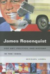 James Rosenquist: Pop Art, Politics, and History in the 1960s - Michael Lobel