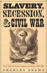 Slavery, Secession, and Civil War: Views from the UK and Europe, 1856-1865 - Charles Adams