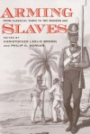 Arming Slaves: From Classical Times to the Modern Age - Christopher Leslie Brown, Philip D. Morgan