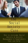 The Social Anxiety Cure- How to overcome Social Anxiety & Anxiety Management & Supplements that can help - Alex White