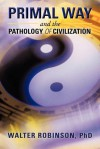 Primal Way and the Pathology of Civilization - Walter Robinson