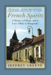 French Spirits: A House, a Village, and a Love Affair in Burgundy - Jeffrey Greene