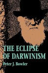 The Eclipse of Darwinism: Anti-Darwinian Evolution Theories in the Decades around 1900 - Peter J. Bowler