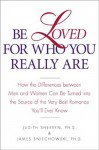 Be Loved for Who You Really Are: How the Differences Between Men and Women Can Be Turned into the Source of the Very Best Romance You'll Ever Know - Judith Sherven, Jim Sniechowski