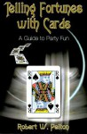 Telling Fortunes with Cards: A Guide to Party Fun - Robert W. Pelton