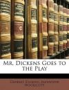 Mr. Dickens Goes to the Play - Charles Dickens, Alexander Woollcott