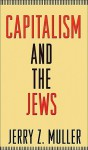 Capitalism and the Jews - Jerry Z. Muller