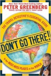 Don't Go There! The Travel Detective's Essential Guide to the Must-Miss Places of the World - Peter Greenberg