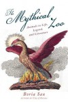 Mythical Zoo: Animals in Life, Legend and Literature - Boria Sax