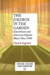 The Jukebox in the Garden: Ecocriticism and American Popular Music Since 1960. (Nature, Culture & Literature) - David Ingram