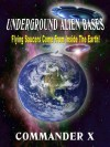 Underground Alien Bases: Flying Saucers Come From Inside The Earth! - Commander X, Tim R. Swartz, Timothy Green Beckley