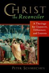 Christ the Reconciler: A Theology for Opposites, Differences, and Enemies - Peter Schmiechen