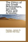 The Ethics of the Greek Philosophers, Socrates, Plato and Aristotle; - James Hervey Hyslop
