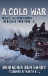 A Cold War: Front-Line Operations in Bosnia 1995�1996 - Ben Barry, Ben Barry, Martin Bell