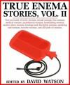 TRUE ENEMA STORIES, VOLUME II; True accounts of erotic enemas, sexual enemas, fun enemas, medical enemas, punishment enemas, humiliating enemas, master-slave ... sorority enemas, and all kinds of enemas - David Watson