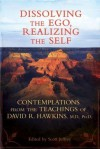 Dissolving the Ego, Realizing the Self: Contemplations from the Teachings of David R. Hawkins, M.D., Ph.D. - David R. Hawkins, Scott Jeffrey