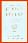 How to Be a Jewish Parent: A Practical Handbook for Family Life - Anita Diamant, Karen Kushner