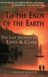To the Ends of the Earth: The Last Journey of Lewis & Clark - Frances Hunter