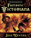 The Encyclopedia of Fantastic Victoriana - Jess Nevins